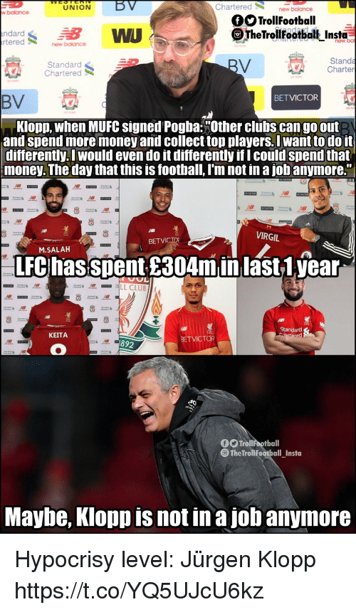 "Virgil: LU  NION  BV  Chartered  new  w balance  OTrollFootball  ndard  tered  WU  TheTrolilfootbalt Insta  new ba  new balance  Standard  Chartered  Standa  Charter  BETVICTOR  BV  Klopp, when MUFC signed Pogba:""Other clubs can go out  and spend more money and collect top players.I want to do it  differently. I would even do it differently if I could spend that  money. The day that this is football, I'm not in a jobanymore.""  AB  VIRGIL  BET  M.SALAH  LFC hasspent £304minlast1.year  Standard  KEITA  BETVICTOR  892  f Trollfootball  The TrollFootball Insta  Maybe, Klopp is not in a job anymore Hypocrisy level: Jürgen Klopp https://t.co/YQ5UJcU6kz"