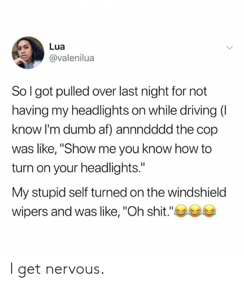 """turned on: Lua  @valenilua  So I got pulled over last night for not  having my headlights on while driving (I  know I'm dumb af) annndddd the cop  was like, """"Show me you know how to  turn on your headlights.""""  My stupid self turned on the windshield  wipers and was like, """"Oh shit."""" I get  nervous."""