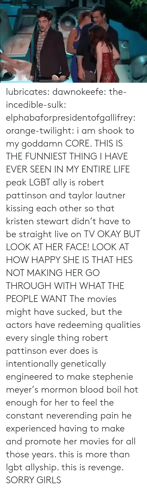 Stewart: lubricates: dawnokeefe:  the-incedible-sulk:  elphabaforpresidentofgallifrey:  orange-twilight: i am shook to my goddamn CORE. THIS IS THE FUNNIEST THING I HAVE EVER SEEN IN MY ENTIRE LIFE peak LGBT ally is robert pattinson and taylor lautner kissing each other so that kristen stewart didn't have to be straight live on TV   OKAY BUT LOOK AT HER FACE! LOOK AT HOW HAPPY SHE IS THAT HES NOT MAKING HER GO THROUGH WITH WHAT THE PEOPLE WANT  The movies might have sucked, but the actors have redeeming qualities   every single thing robert pattinson ever does is intentionally genetically engineered to make stephenie meyer's mormon blood boil hot enough for her to feel the constant neverending pain he experienced having to make and promote her movies for all those years. this is more than lgbt allyship. this is revenge.  SORRY GIRLS