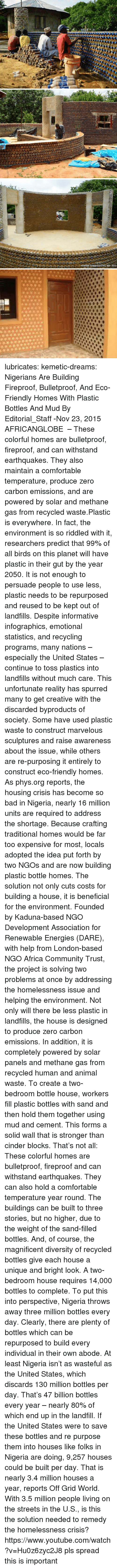 Marvelous: lubricates:  kemetic-dreams:   Nigerians Are Building Fireproof, Bulletproof, And Eco-Friendly Homes With Plastic Bottles And Mud By Editorial_Staff -Nov 23, 2015   AFRICANGLOBE  – These colorful homes are bulletproof, fireproof, and can withstand earthquakes. They also maintain a comfortable temperature, produce zero carbon emissions, and are powered by solar and methane gas from recycled waste.Plastic is everywhere. In fact, the environment is so riddled with it, researchers predict that 99% of all birds on this planet will have plastic in their gut by the year 2050. It is not enough to persuade people to use less, plastic needs to be repurposed and reused to be kept out of landfills. Despite informative infographics, emotional statistics, and recycling programs, many nations – especially the United States – continue to toss plastics into landfills without much care. This unfortunate reality has spurred many to get creative with the discarded byproducts of society. Some have used plastic waste to construct marvelous sculptures and raise awareness about the issue, while others are re-purposing it entirely to construct eco-friendly homes. As phys.org reports, the housing crisis has become so bad in Nigeria, nearly 16 million units are required to address the shortage. Because crafting traditional homes would be far too expensive for most, locals adopted the idea put forth by two NGOs and are now building plastic bottle homes. The solution not only cuts costs for building a house, it is beneficial for the environment. Founded by Kaduna-based NGO Development Association for Renewable Energies (DARE), with help from London-based NGO Africa Community Trust, the project is solving two problems at once by addressing the homelessness issue and helping the environment. Not only will there be less plastic in landfills, the house is designed to produce zero carbon emissions. In addition, it is completely powered by solar panels and methane gas from recycled human and animal waste. To create a two-bedroom bottle house, workers fill plastic bottles with sand and then hold them together using mud and cement. This forms a solid wall that is stronger than cinder blocks. That's not all: These colorful homes are bulletproof, fireproof and can withstand earthquakes. They can also hold a comfortable temperature year round. The buildings can be built to three stories, but no higher, due to the weight of the sand-filled bottles. And, of course, the magnificent diversity of recycled bottles give each house a unique and bright look. A two-bedroom house requires 14,000 bottles to complete. To put this into perspective, Nigeria throws away three million bottles every day. Clearly, there are plenty of bottles which can be repurposed to build every individual in their own abode. At least Nigeria isn't as wasteful as the United States, which discards 130 million bottles per day. That's 47 billion bottles every year – nearly 80% of which end up in the landfill.  If the United States were to save these bottles and re purpose them into houses like folks in Nigeria are doing, 9,257 houses could be built per day. That is nearly 3.4 million houses a year, reports Off Grid World. With 3.5 million people living on the streets in the U.S., is this the solution needed to remedy the homelessness crisis? https://www.youtube.com/watch?v=Hu0z6zyc2J8  pls spread this is important