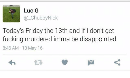 Dank Memes: Luc G  Chubby Nick  Today's Friday the 13th and if don't get  fucking murdered imma be disappointed  8:46 AM 13 May 16