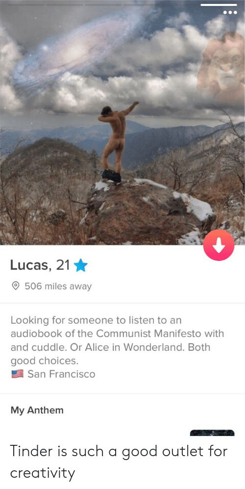 alice in wonderland: Lucas, 2'1  506 miles away  Looking for someone to listen to an  audiobook of the Communist Manifesto with  and cuddle. Or Alice in Wonderland. Both  good choices.  San Francisco  My Anthem Tinder is such a good outlet for creativity