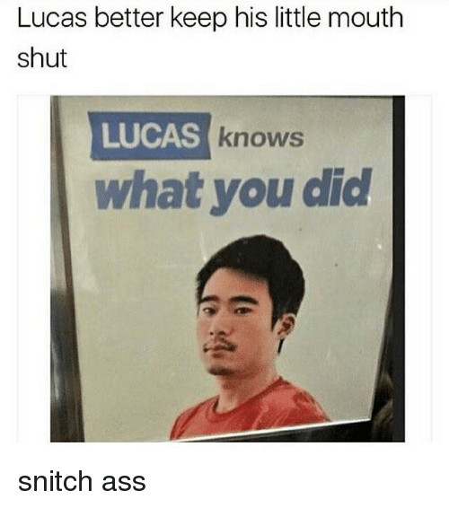 Ass, Snitch, and Dank Memes: Lucas better keep his little mouth  shut  LUCAS  S knows  what you did snitch ass