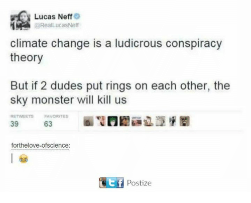 Dank, Monster, and Change: Lucas Neff  @RealLucas Neff  climate change is a ludicrous conspiracy  theory  But if 2 dudes put rings on each other, the  sky monster will kill us  RETWEETS FAVORITES  39  63  forthelove-ofscience:  Citf Postize