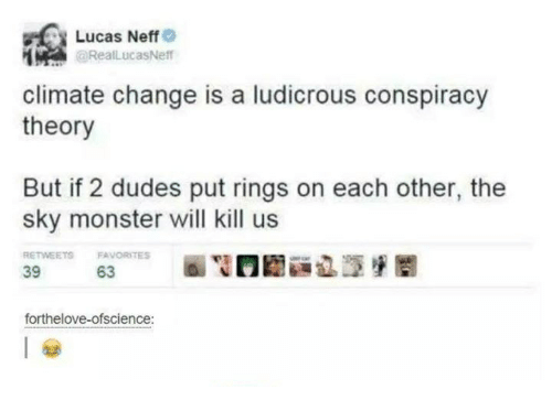 Monster, Humans of Tumblr, and Change: Lucas Neff  @RealLucas Neff  climate change is a ludicrous conspiracy  theory  But if 2 dudes put rings on each other, the  sky monster will kill us  RETWEETS FAVORITES  63  39  forthelove-ofscience: