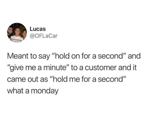 "lucas: Lucas  @OFLaCar  MSUMSOME  Meant to say ""hold on for a second"" and  ""give me a minute"" to a customer and it  came out as ""hold me for a second""  what a monday"
