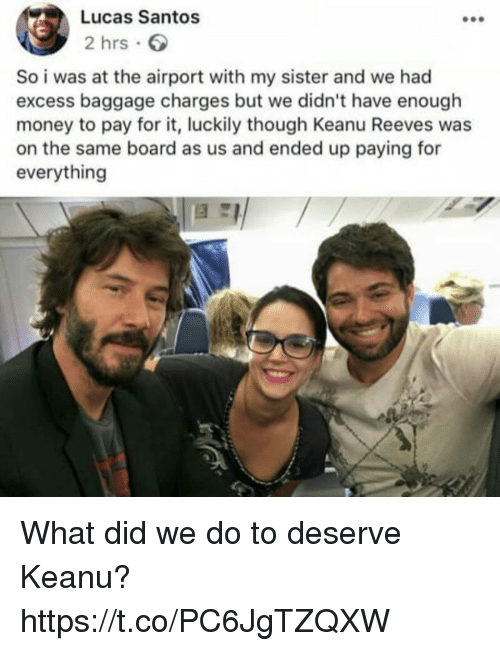 Funny, Money, and Board: Lucas Santos  2 hrs  So i was at the airport with my sister and we had  excess baggage charges but we didn't have enough  money to pay for it, luckily though Keanu Reeves was  on the same board as us and ended up paying for  everything What did we do to deserve Keanu? https://t.co/PC6JgTZQXW
