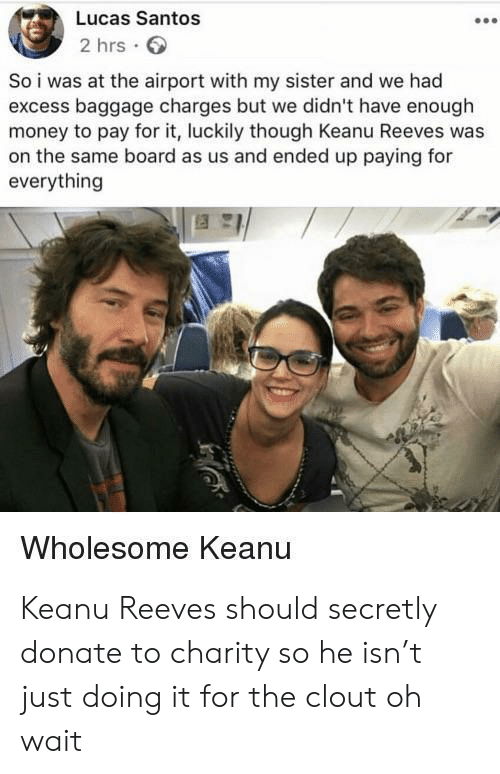 santos: Lucas Santos  2 hrs  So i was at the airport with my sister and we had  excess baggage charges but we didn't have enough  money to pay for it, luckily though Keanu Reeves was  on the same board as us and ended up paying for  everything  Wholesome Keanu Keanu Reeves should secretly donate to charity so he isn't just doing it for the clout oh wait