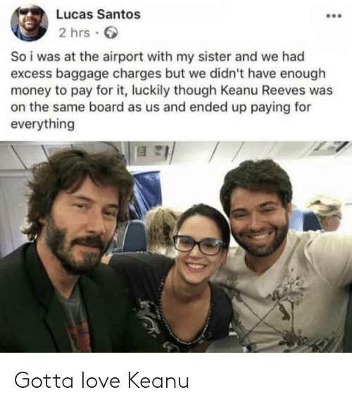 santos: Lucas Santos  2 hrs  So i was at the airport with my sister and we had  excess baggage charges but we didn't have enough  money to pay for it, luckily though Keanu Reeves was  on the same board as us and ended up paying for  everything Gotta love Keanu