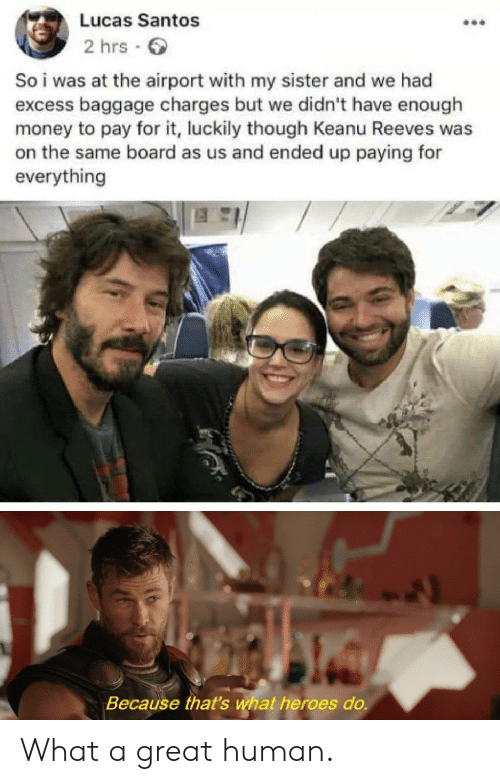 santos: Lucas Santos  2 hrs  So i was at the airport with my sister and we had  excess baggage charges but we didn't have enough  money to pay for it, luckily though Keanu Reeves was  on the same board as us and ended up paying for  everything  Because that's what heroes do. What a great human.