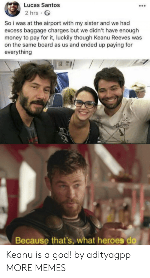 santos: Lucas Santos  2 hrs  So i was at the airport with my sister and we had  excess baggage charges but we didn't have enough  money to pay for it, luckily though Keanu Reeves was  on the same board as us and ended up paying for  everything  Because that's, what heroes do Keanu is a god! by adityagpp MORE MEMES