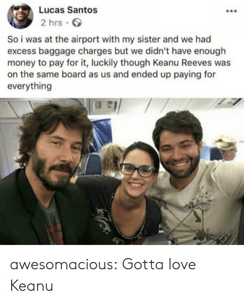 luckily: Lucas Santos  2 hrs  So i was at the airport with my sister and we had  excess baggage charges but we didn't have enough  money to pay for it, luckily though Keanu Reeves was  on the same board as us and ended up paying for  everything awesomacious:  Gotta love Keanu