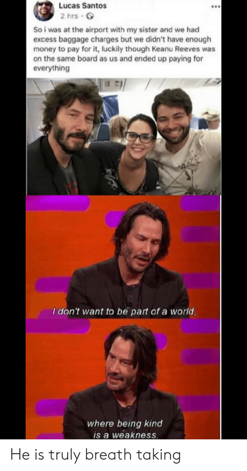 luckily: Lucas Santos  2 hrs  So i was at the airport with my sister and we had  excess baggage charges but we didn't have enough  money to pay for it, luckily though Keanu Reeves was  on the same board as us and ended up paying for  everything  I don't want to be part of a world,  where being kind  is a weakness He is truly breath taking