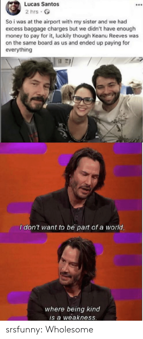 luckily: Lucas Santos  2 hrs  So i was at the airport with my sister and we had  excess baggage charges but we didn't have enough  money to pay for it, luckily though Keanu Reeves was  on the same board as us and ended up paying for  everything  I don't want to be part of a world,  where being kind  is a weakness. srsfunny:  Wholesome
