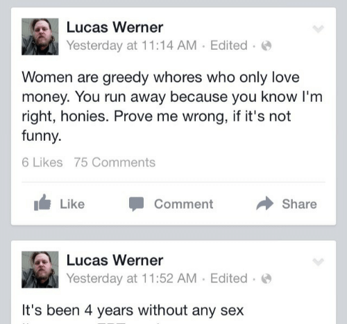 Its Not Funny: Lucas Werner  Yesterday at 11:14 AM  Edited  Women are greedy whores who only love  money. You run away because you know I'm  right, honies. Prove me wrong, if it's not  funny  6 Likes 75 Comments  Like  Comment  Share  Lucas Werner  Yesterday at 11:52 AM  Edited  It's been 4 years without any sex