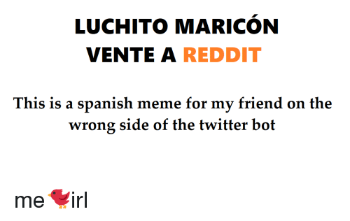 Reddit, Spanish, and Twitter: LUCHITO MARICON  VENTE A REDDIT  This is a spanish m  eme for my friend on the  wrong side of the twitter bot