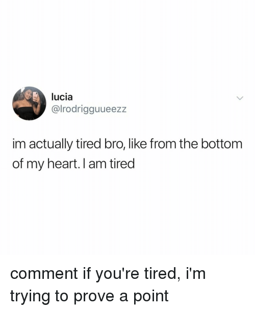 Heart, Relatable, and Comment: lucia  @lrodrigguueezz  im actually tired bro, like from the bottom  of my heart. I am tired comment if you're tired, i'm trying to prove a point
