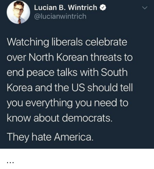 America, Memes, and Korean: Lucian B. Wintrich  @lucianwintrich  Watching liberals celebrate  over North Korean threats to  end peace talks with South  Korea and the US should tell  you everything you need to  know about democrats.  They hate America ...