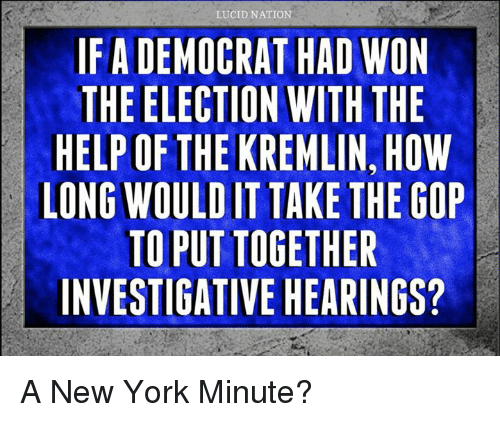Memes, New York, and 🤖: LUCID NATION  IFADEMOCRAT HAD WON  THE ELECTION WITH THE  HELPOFIHE KREMLIN, HOW  LONG WOULD IT TAKE THE GOP  TOPUTTOGETHER  INVESTIGATIVE HEARINGS? A New York Minute?