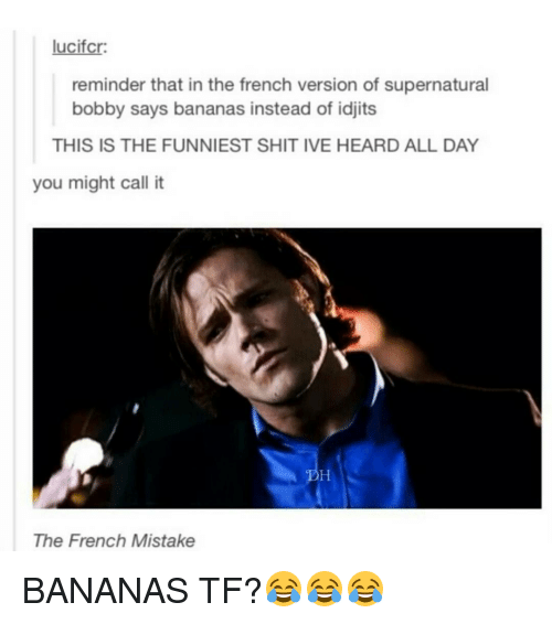 Idjit: lucifcr:  reminder that in the french version of supernatural  bobby says bananas instead of idjits  THIS IS THE FUNNIEST SHITIVE HEARD ALL DAY  you might call it  The French Mistake BANANAS TF?😂😂😂