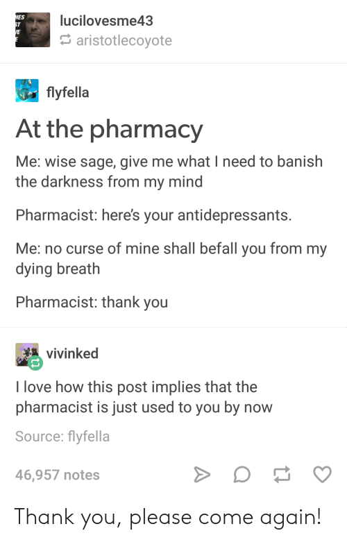 The Pharmacy: lucilovesme43  ES  aristotlecoyote  flyfella  At the pharmacy  Me: wise sage, give me what I need to banish  the darkness from my mind  Pharmacist: heres your antidepressants  Me: no curse of mine shall befall you from my  dying breath  Pharmacist: thank you  vinked  I love how this post implies that the  pharmacist is just used to you by now  Source: flyfella  46,957 notes Thank you, please come again!