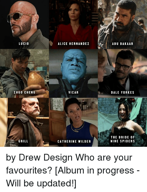 Memes, Spiders, and Design: LUCIO  ALICE HERNANDEZ  ABU BAKAAR  ZHUO CHENG  VICAR  DALE YORKES  THE BRIDE OF  NINE SPIDERS  GRILL  CATHERINE WILDER by Drew Design  Who are your favourites?   [Album in progress -  Will be updated!]