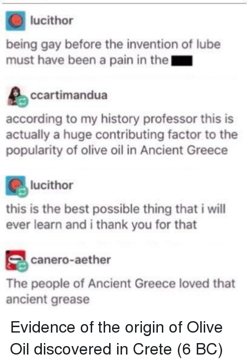 Origin Of: lucithor  being gay before the invention of lube  must have been a pain in the  ccartimandua  according to my history professor this is  actually a huge contributing factor to the  popularity of olive oil in Ancient Greece  lucithor  this is the best possible thing that i will  ever learn and i thank you for that  canero-aether  The people of Ancient Greece loved that  ancient grease Evidence of the origin of Olive Oil discovered in Crete (6 BC)