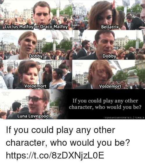 luna lovegood: Lucius Malfovor Draco Malfoy  Bellatrix  Dobbv  Dobby  Voldemort  Voldemort  If you could play any other  character, who would you be?  Luna Lovegood  -HUNGARIANHORNTAIL TUMBLIR If you could play any other character, who would you be? https://t.co/8zDXNjzL0E