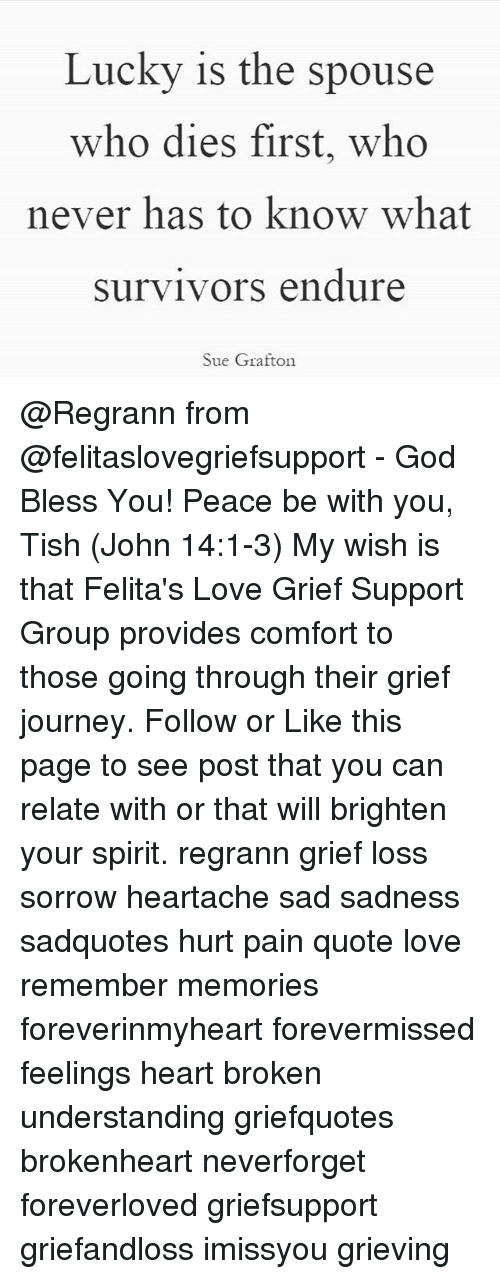 brokenheart: Lucky is the spouse  who dies first, who  never has to know what  survivors endure  Sue Grafton @Regrann from @felitaslovegriefsupport - God Bless You! Peace be with you, Tish (John 14:1-3) My wish is that Felita's Love Grief Support Group provides comfort to those going through their grief journey. Follow or Like this page to see post that you can relate with or that will brighten your spirit. regrann grief loss sorrow heartache sad sadness sadquotes hurt pain quote love remember memories foreverinmyheart forevermissed feelings heart broken understanding griefquotes brokenheart neverforget foreverloved griefsupport griefandloss imissyou grieving