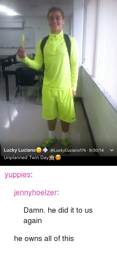 """lucky luciano: Lucky Luciano@. @LuckyLuciano17k. 9/30/14  Unplanned Twin Day <p><a class=""""tumblr_blog"""" href=""""http://yuppies.tumblr.com/post/153319477636"""" target=""""_blank"""">yuppies</a>:</p> <blockquote> <p><a class=""""tumblr_blog"""" href=""""http://jennyhoelzer.tumblr.com/post/153319448693"""" target=""""_blank"""">jennyhoelzer</a>:</p> <blockquote> <p>Damn. he did it to us again</p> </blockquote> <p>he owns all of this</p> </blockquote>"""