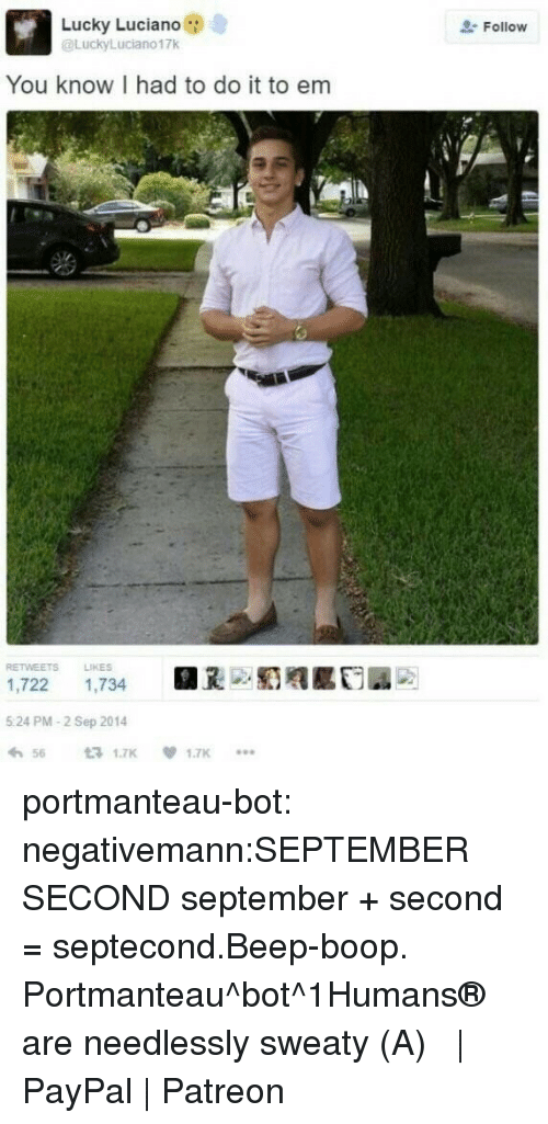 lucky luciano: Lucky Luciano  @LuckyLuciano17k  Follow  You know I had to do it to em  RETWEETS LIKES  1,722 1,734  5 24 PM-2 Sep 2014  わ56 £71.7K  .闺赡  1.7K  *.. portmanteau-bot:  negativemann:SEPTEMBER SECOND  september + second = septecond.Beep-boop. Portmanteau^bot^1Humans® are needlessly sweaty (・A・)    PayPal   Patreon