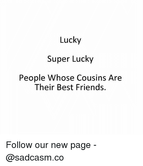 Friends, Memes, and Best: Lucky  Super Lucky  People Whose Cousins Are  Their Best Friends. Follow our new page - @sadcasm.co
