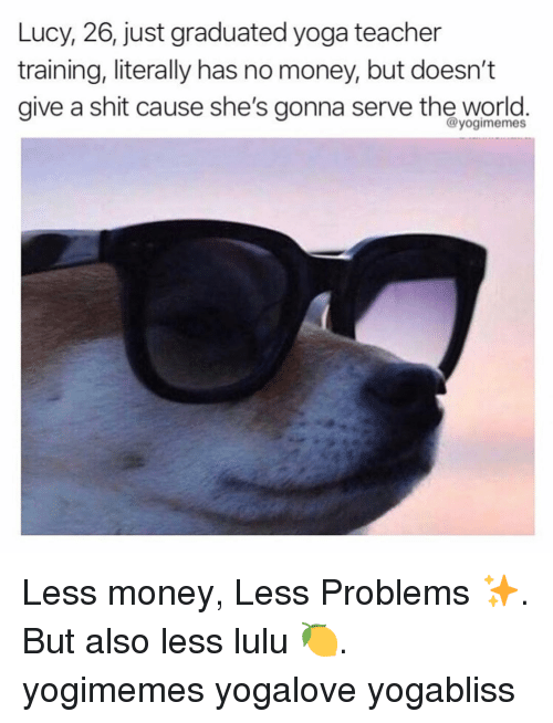 lulu: Lucy, 26, just graduated yoga teacher  training, literally has no money, but doesn't  aive a shit cause she's gonna serve the world.  @yogimemes Less money, Less Problems ✨. But also less lulu 🍋. yogimemes yogalove yogabliss