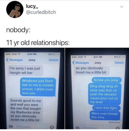 Starbucks: lucy,,  @curledbitch  nobody:  11 yr old relationships:  28%  AT&T  9:50 PM  28%  AT&T  9:51 PM  Messages  Details  Joey  Messages  Details  Joey  so you obviously  loved me a little bit  I'm sorry I was just  hangin wit her  Screw you joey.  Whatever just Dont  talk to me in middle  school. I didnt even  Ding ding ding oh  what was that oh  love you  yeah the elevator  cause your not on  Sounds good to me  and well you were  the one that bought  my Starbucks drink  so you obviously  loved me a little bit  my level  I won this fight.  Were over forreal  this time  Delivered  IMessage  IMessage