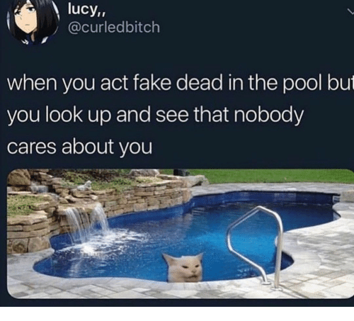 Lucy: lucy,,  @curledbitch  when you act fake dead in the pool but  you look up and see that nobody  cares about you