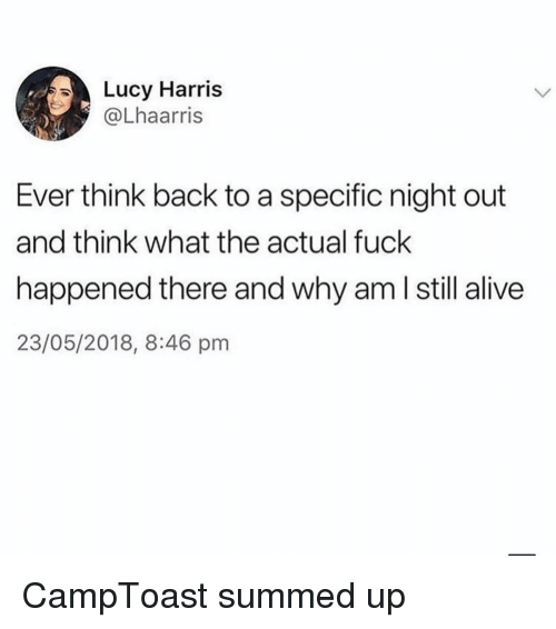 Alive, Fuck, and Lucy: Lucy Harris  @Lhaarris  Ever think back to a specific night out  and think what the actual fuck  happened there and why am l still alive  23/05/2018, 8:46 pm CampToast summed up
