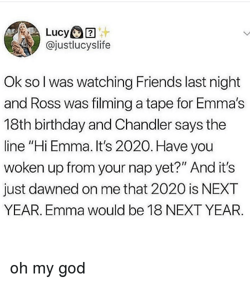 """chandler: Lucy  @justlucyslife  Ok so l was watching Friends last night  and Ross was filming a tape for Emma's  18th birthday and Chandler says the  line """"Hi Emma. It's 2020. Have you  woken up from your nap yet?"""" And it's  just dawned on me that 2020 is NEXT  YEAR. Emma would be 18 NEXT YEAR. oh my god"""