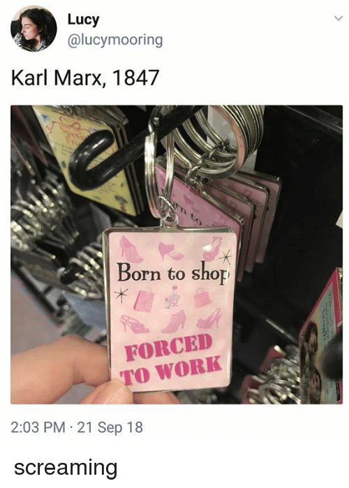 Memes, Work, and Lucy: Lucy  @lucymooring  Karl Marx, 1847  Born to shop  FORCED  TO WORK  2:03 PM 21 Sep 18 screaming