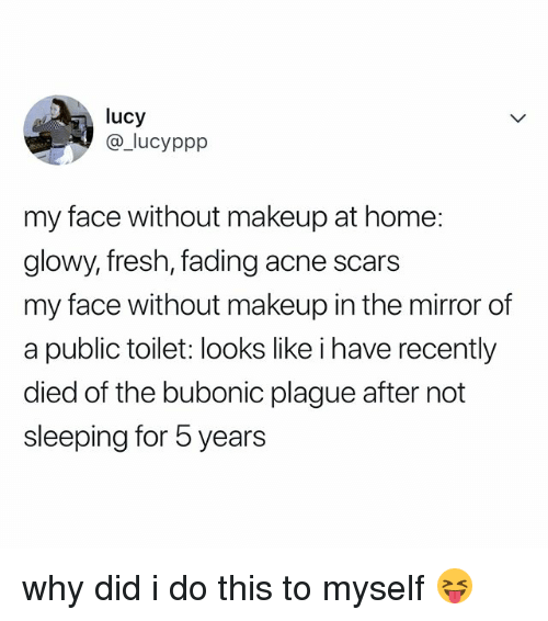 Fresh, Makeup, and Home: lucy  @_lucyppp  my face without makeup at home:  glowy, fresh, fading acne scars  my face without makeup in the mirror of  a public toilet: looks like i have recently  died of the bubonic plague after not  sleeping for 5 years why did i do this to myself 😝