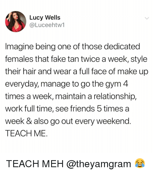 wells: Lucy Wells  @Luceehtw1  Imagine being one of those dedicated  females that fake tan twice a week, style  their hair and wear a full face of make up  everyday, manage to go the gym 4  times a week, maintain a relationship.  work full time, see friends 5 times a  week & also go out every weekend  TEACH ME TEACH MEH @theyamgram 😂