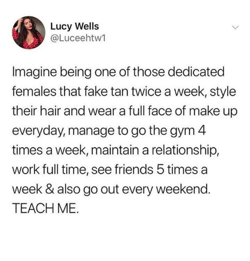 wells: Lucy Wells  @Luceehtw1  Imagine being one of those dedicated  females that fake tan twice a week, style  their hair and wear a full face of make up  everyday, manage to go the gym 4  times a week, maintain a relationship,  work full time, see friends 5 times a  week & also go out every weekend.  TEACH ME.