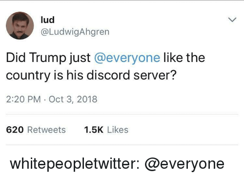 Discord Server: lud  @LudwigAhgren  Did Trump just @everyone like the  country is his discord server?  2:20 PM Oct 3, 2018  620 Retweets .5K Likes whitepeopletwitter:  @everyone