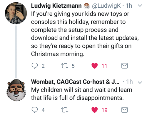 wombat: Ludwig Kletzmann @Ludw.gK. 1 h  If you're giving your kids new toys or  consoles this holiday, remember to  complete the setup process and  download and install the latest updates,  so they're ready to open their gifts on  Christmas morning  2  Wombat, CAGCast Co-host & J... 1h  My children will sit and wait and learn  that life is full of disappointments  4  19