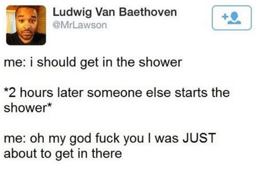 Dank, 🤖, and Lawson: Ludwig Van Baethoven  @Mr Lawson  me: i should get in the shower  *2 hours later someone else starts the  shower  me: oh my god fuck you l was JUST  about to get in there
