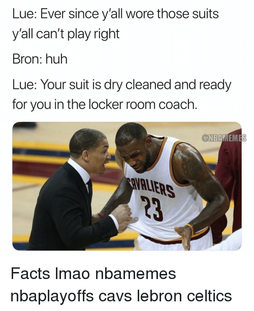 Basketball, Cavs, and Facts: Lue: Ever since y'all wore those suits  y'all can't play right  Bron: huh  Lue: Your suit is dry cleaned and ready  for you in the locker room coach.  EME  ALIERS  23 Facts lmao nbamemes nbaplayoffs cavs lebron celtics