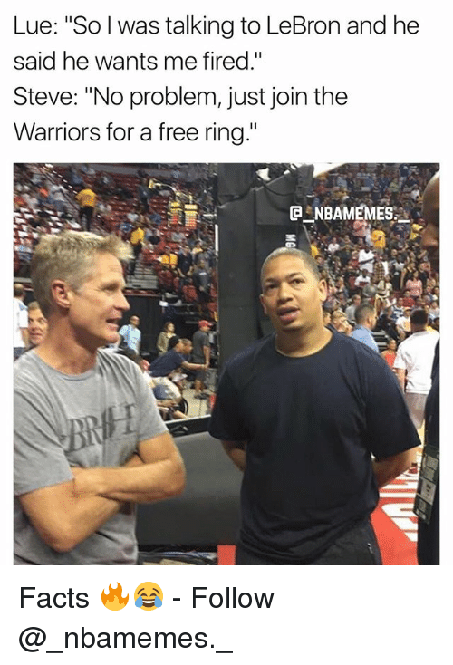 "Facts, Memes, and Free: Lue: ""So l was talking to LeBron and he  said he wants me fired.""  Steve: ""No problem, just join the  Warriors for a free ring Facts 🔥😂 - Follow @_nbamemes._"