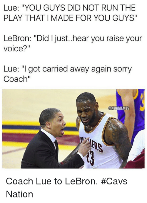 "Cavs, Nba, and Run: Lue: ""YOU GUYS DID NOT RUN THE  PLAY THAT I MADE FOR YOU GUYS""  LeBron: ""Did I just..hear you raise your  voice?""  Lue: ""I got carried away again sorry  Coach""  ONE  NBAMEMES Coach Lue to LeBron. #Cavs Nation"