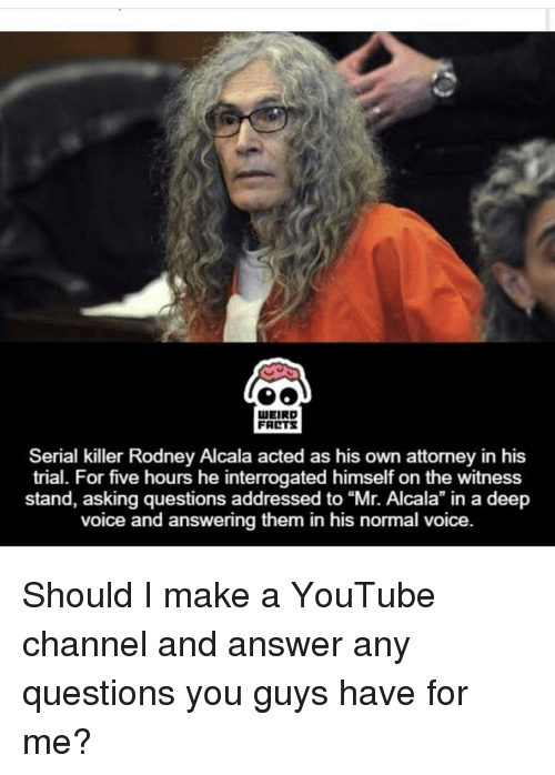 """youtubed: LUEIRD  FARTS  Serial killer Rodney Alcala acted as his own attorney in his  trial. For five hours he interrogated himself on the witness  stand, asking questions addressed to Alcala"""" in voice and answering them in his normal voice Should I make a YouTube channel and answer any questions you guys have for me?"""