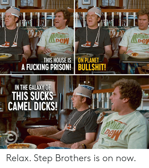 Step Brothers: LUHTLIUH  TOUNIa  TOUNIA  THIS HOUSE IS  A FUCKING PRISON!  ON PLANET  BULLSHIT!  IN THE GALAXY OF  THIS SUCKS  CAMEL DICKS! Relax. Step Brothers is on now.