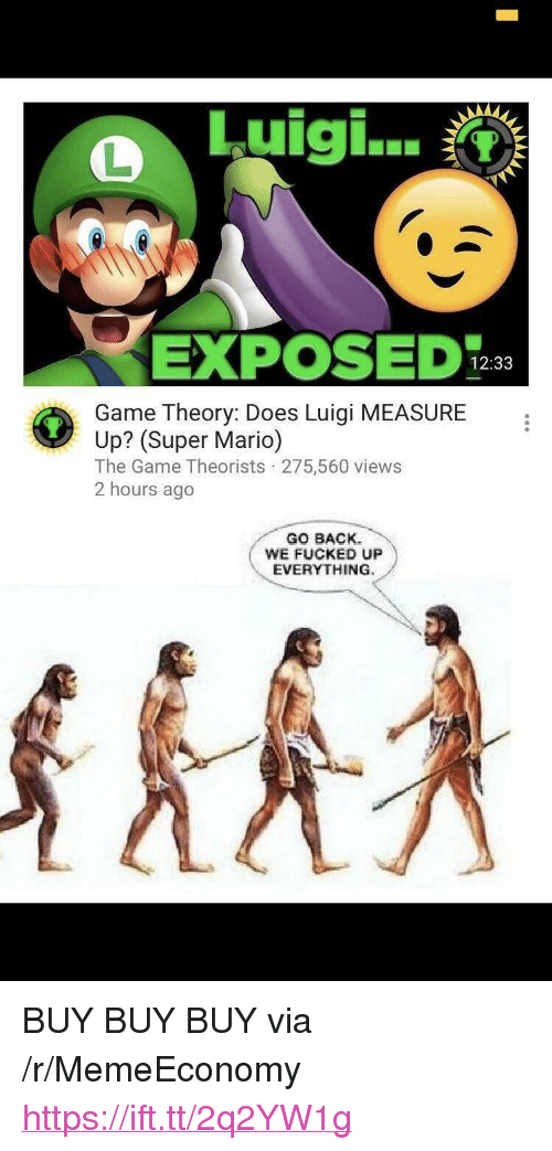 "game theory: Luigi  EXPOS1233  Game Theory: Does Luigi MEASURE  Up? (Super Mario)  The Game Theorists 275,560 views  2 hours ago  GO BACK  WE FUCKED UP  EVERYTHING <p>BUY BUY BUY via /r/MemeEconomy <a href=""https://ift.tt/2q2YW1g"">https://ift.tt/2q2YW1g</a></p>"